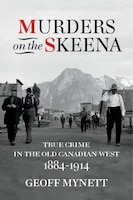 Murders On The Skeena: True Crime In The Old Canadian West, 1884-1914