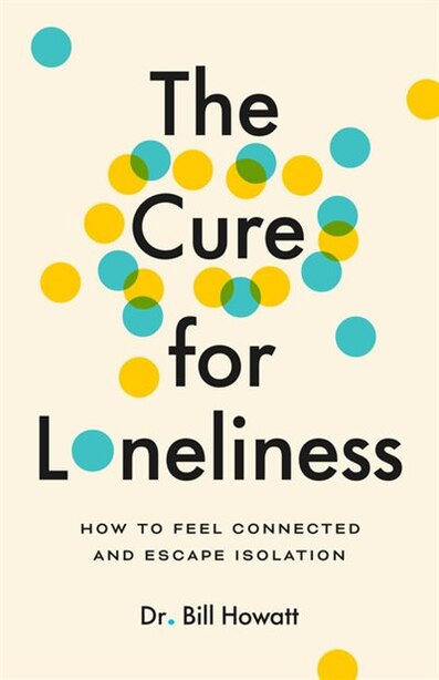 The Cure For Loneliness: How To Feel Connected And Escape Isolation by Dr. Bill Howatt