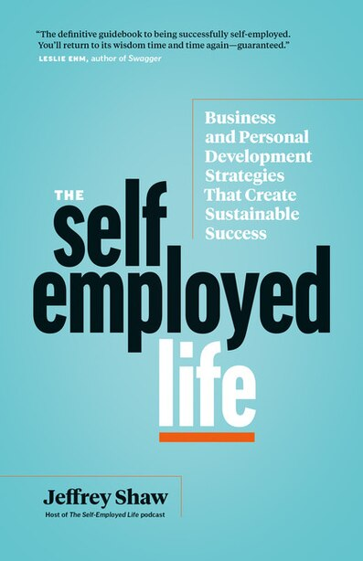The Self-employed Life: Business And Personal Development Strategies That Create Sustainable Success by Jeffrey Shaw