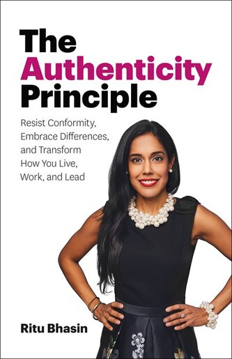 The Authenticity Principle: Resist Conformity, Embrace Differences, and Transform How You Live, Work, and Lead by Ritu Bhasin