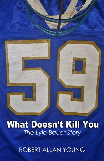 What Doesn't Kill You: The Lyle Bauer Story de Robert Allan Young
