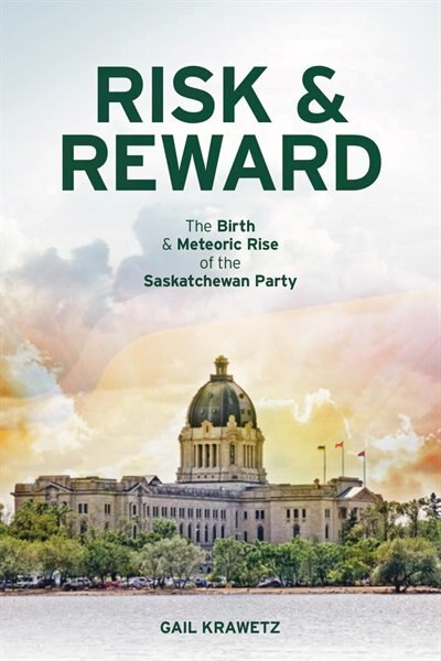 Risk & Reward: The birth and meteoric rise of the Sasktachewan Party by Gail Krawetz