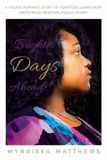 Brighter Days Ahead: A Young Woman's Story of Fortitude Living with Obstetrical Brachial Plexus Injury by Wynnikka Matthews