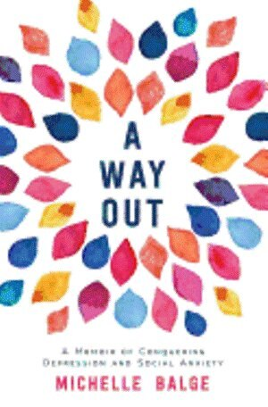 A Way Out: A Memoir of Conquering Depression and Social Anxiety by Michelle Balge