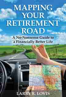 Mapping Your Retirement Road: A No-Nonsense Guide to a Financially Better Life by Larry R. Lovis