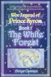 The White Forest: The Legend of Prince Ayron: Book 1 by Aviya Carmen