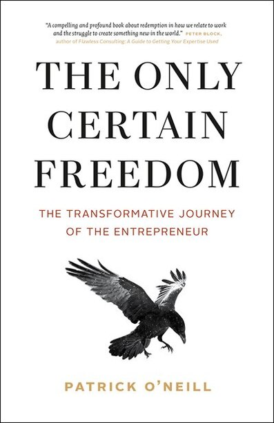 The Only Certain Freedom: The Transformative Journey of the Entrepreneur by Patrick O'Neill
