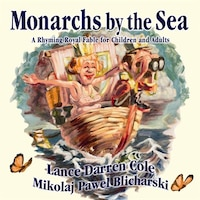 Monarchs By The Sea: A Rhyming Royal Fable For Children And Adults
