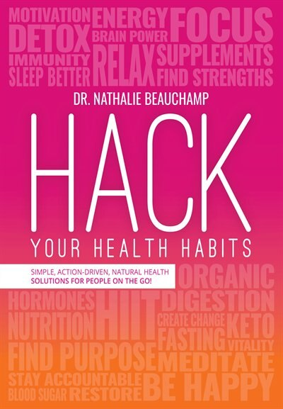 Hack Your Health Habits: Simple, Action-Driven, Natural Health Solutions For People On The Go! by Dr. Nathalie Beauchamp