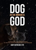 Dog in the Mirror is God: A scientifically spiritual approach to treating human and animal…