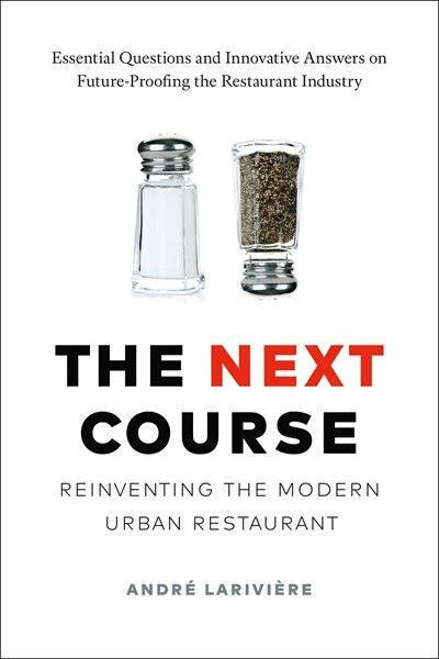 The Next Course: Reinventing the Modern Urban Restaurant by André Larivière