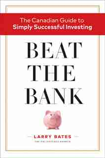 Beat The Bank: The Canadian Guide To Simply Successful Investing by Larry Bates