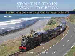 Stop The Train! I Want To Get On: Rediscovering New Zealand Railway Journeys by Graham Hutchins