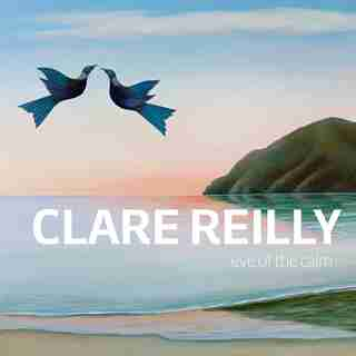 Clare Reilly: Eye of the Calm by Clare Reilly