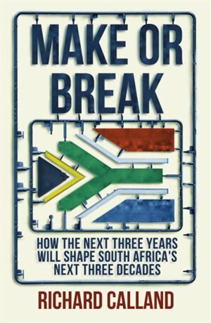 Make Or Break: How The Next Three Years Will Shape South Africa's Next Three Decades by Richard Calland