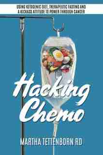 Hacking Chemo: Using Ketogenic Diet, Therapeutic Fasting And A Kickass Attitude To Power Through Cancer Treatment by Martha Tettenborn