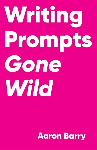 Writing Prompts Gone Wild by Aaron Barry