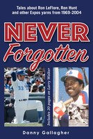 Never Forgotten: Tales about Ron LeFlore, Ron Hunt and other Expos yarns from 1969-2004