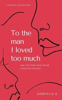 To The Man I Loved Too Much: And The Ones Who Didn't Love Me Enough