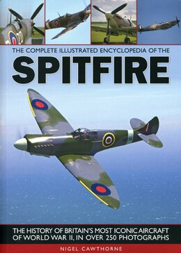 Book The Complete Illustrated Encyclopedia of the Spitfire: The history of Britain's most iconic… by Nigel Cawthorne