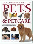 The Complete Book Of Pets & Petcare: The Essential Family Reference Guide To Pet Breeds And Petcare