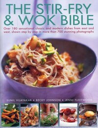 The Stir-fry & Wok Bible: Over 180 Sensational Classic And Modern Dishes From East And West, Shown…