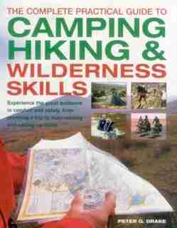 The Complete Practical Guide To Camping, Hiking & Wilderness Skills: Experience The Great Outdoors In Comfort And Safety, From Planning A Trip To Map-reading And Settin by Peter G. Drake