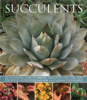 Succulents: An Illustrated Guide To Varieties, Cultivation And Care, With Step-by-step Instructions…