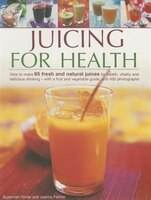 Juicing For Health: How To Make 65 Fresh And Natural Juices For Health, Vitality And Delicious…