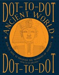Dot-to-dot: Ancient World: Join The Dots To Discover The Wonders Of Antiquity, With Up To 1098 Dots