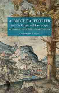 Albrecht Altdorfer And The Origins Of Landscape: Revised And Expanded Second Edition by Christopher S. Wood