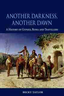 Another Darkness, Another Dawn: A History Of Gypsies, Roma And Travellers by Becky Taylor