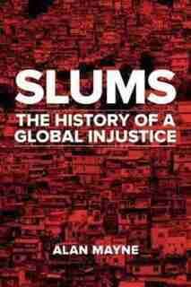 Slums: The History Of A Global Injustice by Alan Mayne