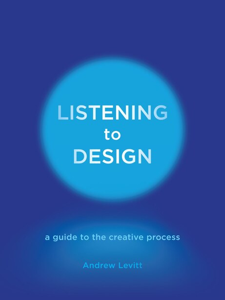 Listening To Design: A Guide To The Creative Process by Andrew Levitt