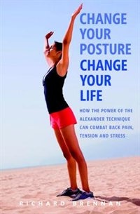 Change Your Posture, Change Your Life: How the Power of the Alexander Technique Can Combat Back…