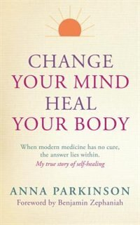 Book Change Your Mind, Heal Your Body: When Modern Medicine Has No Cure The Answer Lies Within. My True… by Anna Parkinson