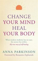 Change Your Mind, Heal Your Body: When Modern Medicine Has No Cure The Answer Lies Within. My True…