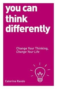 You Can Think Differently: Change Your Thinking, Change Your Life
