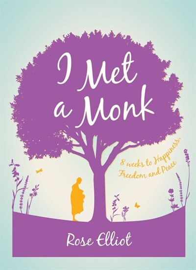I Met A Monk: 8 Weeks To Happiness, Freedom And Peace by Rose Elliot