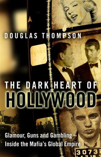 The Dark Heart Of Hollywood: Glamour, Guns And Gambling--inside The Mafia's Global Empire by Douglas Thompson