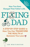 Fixing Dad: How To Transform The Health Of Someone You Love: A Step By Step Guide To How You Can…