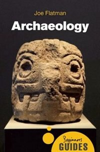 Archaeology: A Beginner's Guide by Joe Flatman