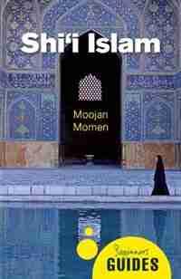 Shi'i Islam: A Beginner's Guide by Moojan Momen