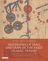 Waterways Of Iraq And Iran In The Early Islamic Period: Changing Rivers And Landscapes Of The…