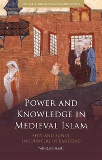 Power and Knowledge in Medieval Islam: Shi'i and Sunni Encounters in Baghdad