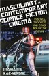 Masculinity In Contemporary Science Fiction Cinema: Cyborgs, Troopers And Other Men Of The Future by Marianne Kac-vergne