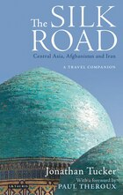 Silk Road, The-central Asia, Afghanistan And Iran: A Travel Companion
