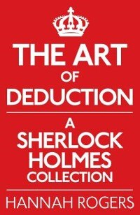 The Art Of Deduction: A Sherlock Holmes Collection by Hannah Rogers