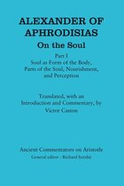 Alexander Of Aphrodisias: On The Soul: Part I: Soul As Form Of The Body, Parts Of The Soul…