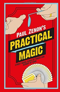 Paul Zenon's Practical Magic: Street Magic Close-Up Tricks and Sleight of Hand